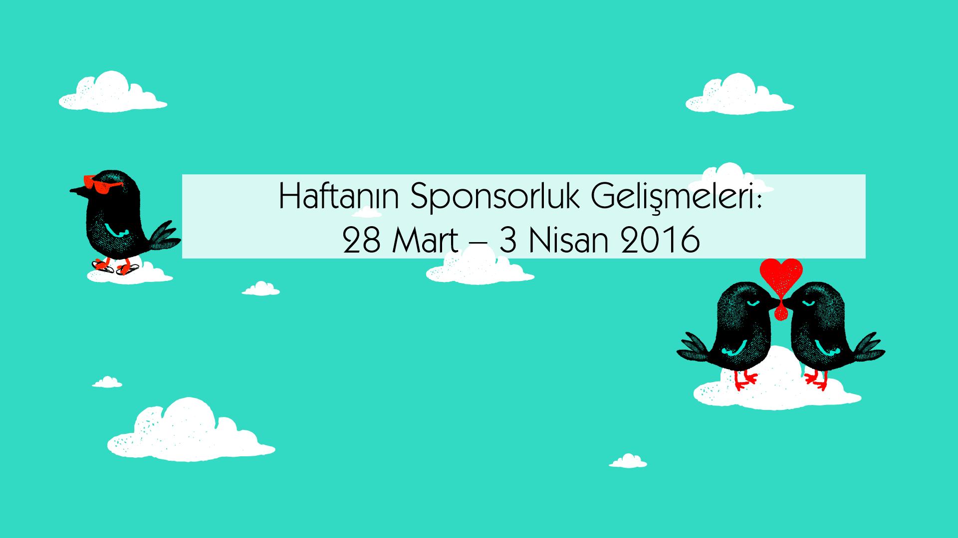 Haftanın Sponsorluk Gelişmeleri: 28 Mart – 3 Nisan 2016