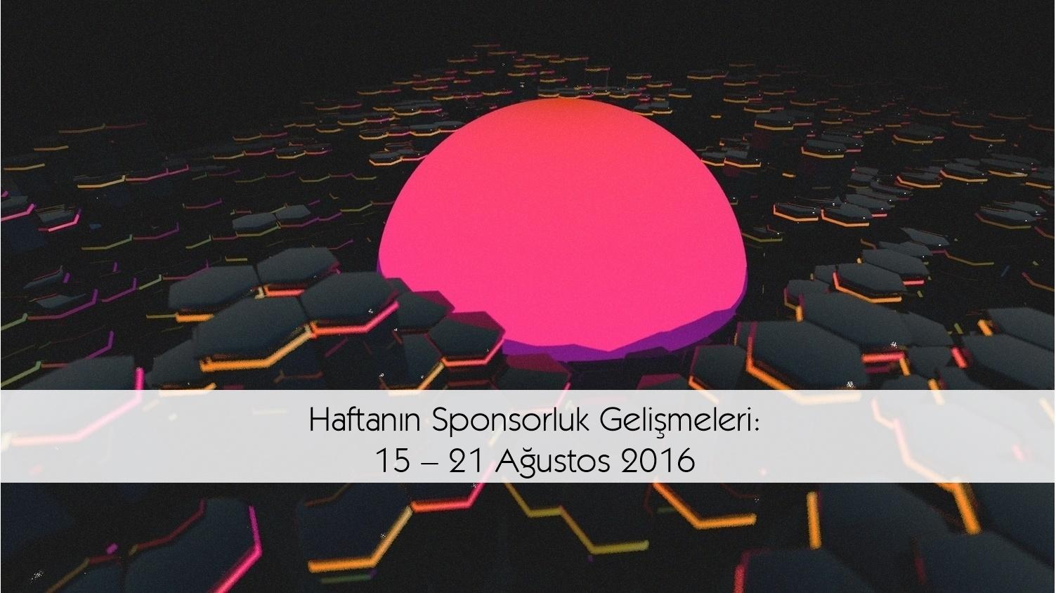 Haftanın Sponsorluk Gelişmeleri: 15 – 21 Ağustos 2016
