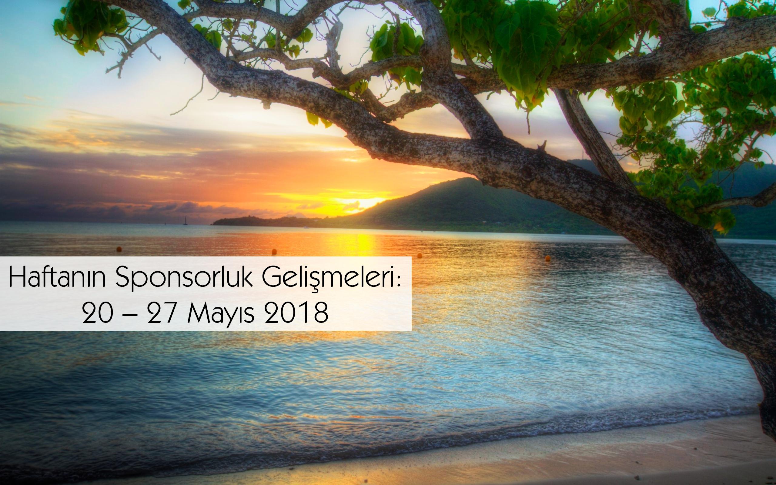 Haftanın Sponsorluk Gelişmeleri: 20 – 27 Mayıs 2018